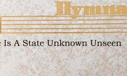 There Is A State Unknown Unseen – Hymn Lyrics