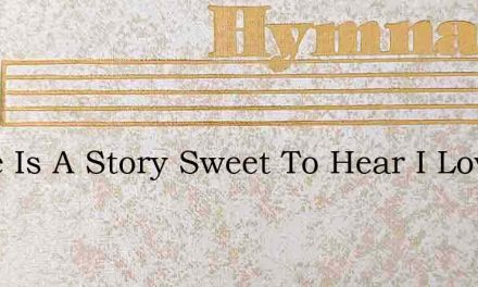 There Is A Story Sweet To Hear I Love To – Hymn Lyrics