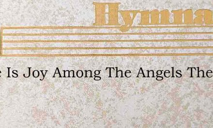There Is Joy Among The Angels Theres A M – Hymn Lyrics