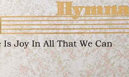 There Is Joy In All That We Can – Hymn Lyrics