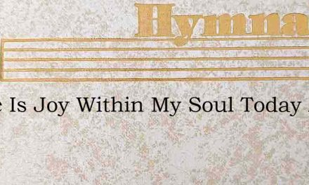 There Is Joy Within My Soul Today And My – Hymn Lyrics