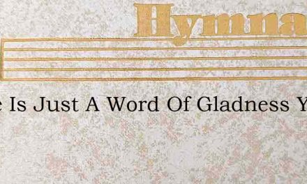 There Is Just A Word Of Gladness You Can – Hymn Lyrics