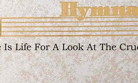There Is Life For A Look At The Crucifie – Hymn Lyrics