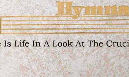 There Is Life In A Look At The Crucified – Hymn Lyrics