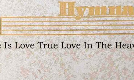 There Is Love True Love In The Heavenly – Hymn Lyrics