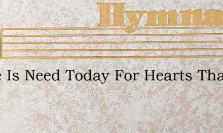 There Is Need Today For Hearts That Are – Hymn Lyrics
