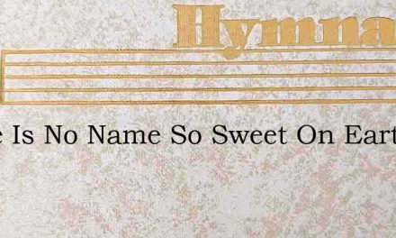 There Is No Name So Sweet On Earth – Hymn Lyrics