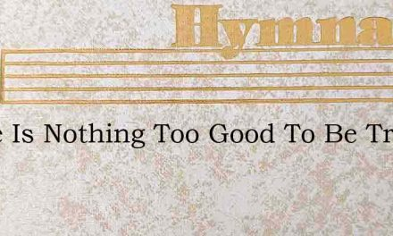 There Is Nothing Too Good To Be True – Hymn Lyrics