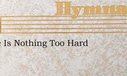 There Is Nothing Too Hard – Hymn Lyrics