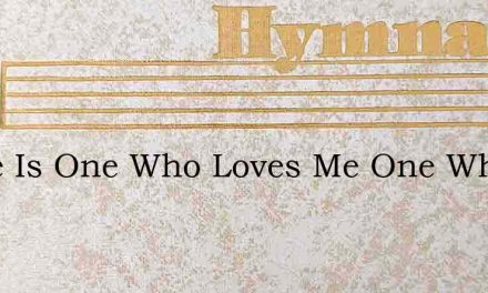 There Is One Who Loves Me One Who Is My – Hymn Lyrics
