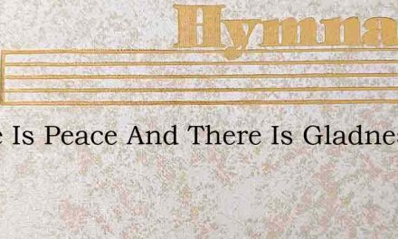 There Is Peace And There Is Gladness In – Hymn Lyrics