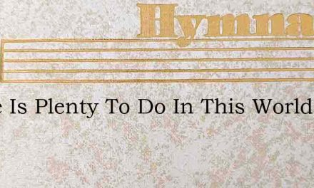 There Is Plenty To Do In This World Of O – Hymn Lyrics