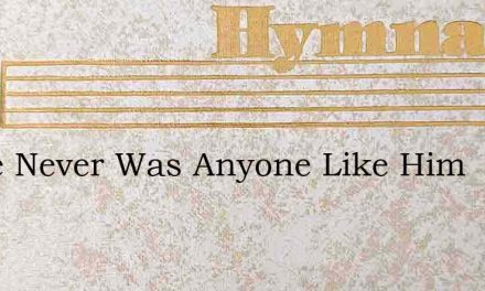 There Never Was Anyone Like Him – Hymn Lyrics