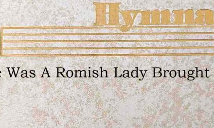 There Was A Romish Lady Brought Up In Po – Hymn Lyrics