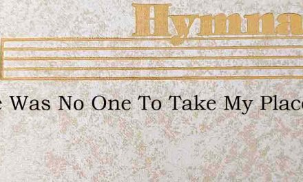 There Was No One To Take My Place – Hymn Lyrics