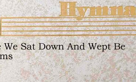 There We Sat Down And Wept Be Streams – Hymn Lyrics