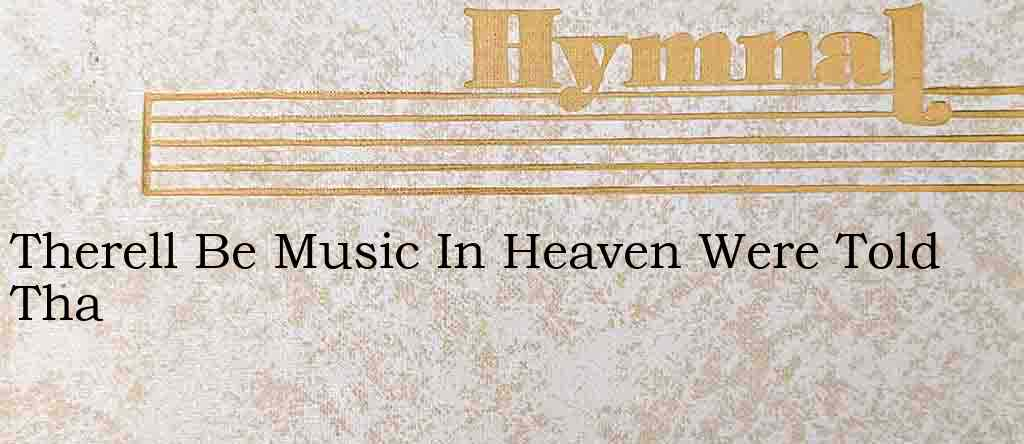 Therell Be Music In Heaven Were Told Tha – Hymn Lyrics