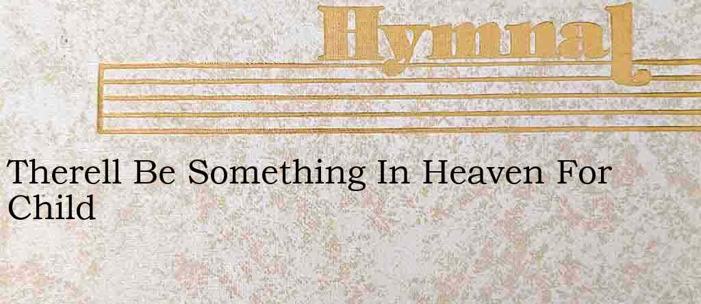 Therell Be Something In Heaven For Child – Hymn Lyrics