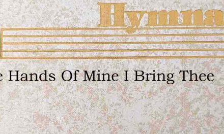 These Hands Of Mine I Bring Thee – Hymn Lyrics