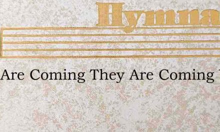 They Are Coming They Are Coming Who Have – Hymn Lyrics