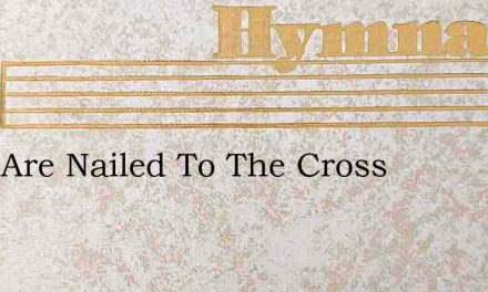 They Are Nailed To The Cross – Hymn Lyrics
