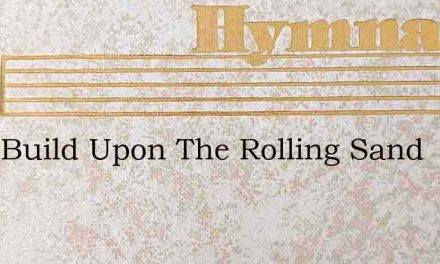 They Build Upon The Rolling Sand – Hymn Lyrics