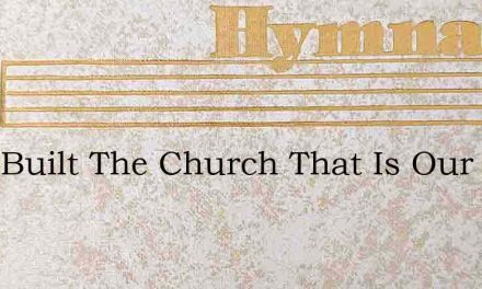 They Built The Church That Is Our Home – Hymn Lyrics