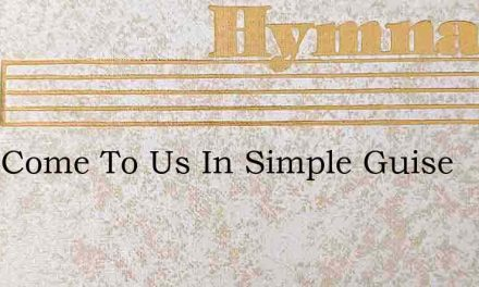 They Come To Us In Simple Guise – Hymn Lyrics