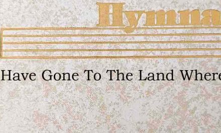 They Have Gone To The Land Where The Pat – Hymn Lyrics