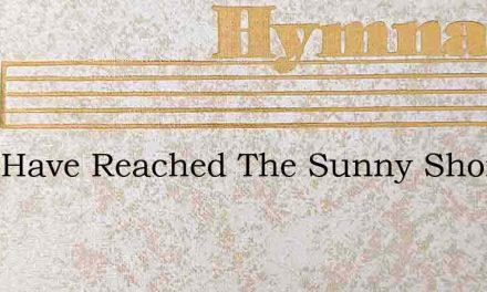 They Have Reached The Sunny Shore – Hymn Lyrics