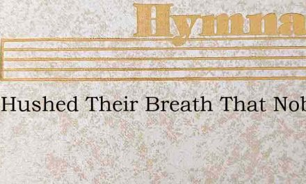 They Hushed Their Breath That Noble Band – Hymn Lyrics