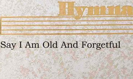 They Say I Am Old And Forgetful – Hymn Lyrics