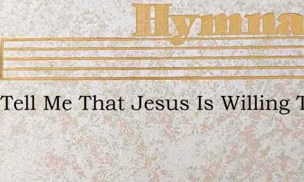They Tell Me That Jesus Is Willing To Sa – Hymn Lyrics