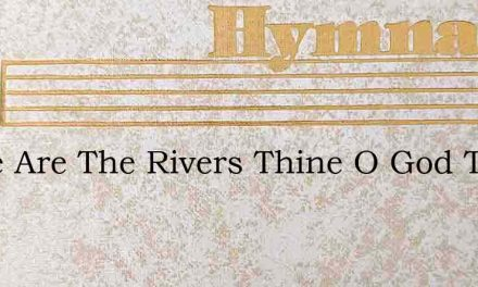 Thine Are The Rivers Thine O God The Pow – Hymn Lyrics