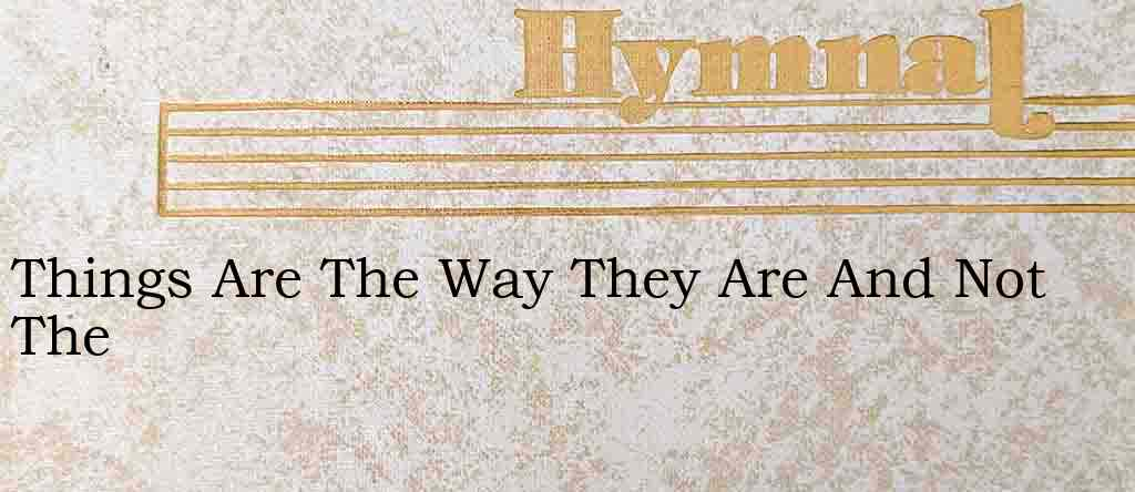 Things Are The Way They Are And Not The – Hymn Lyrics
