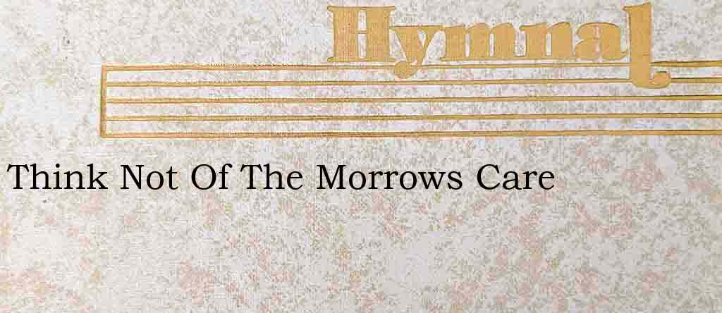 Think Not Of The Morrows Care – Hymn Lyrics