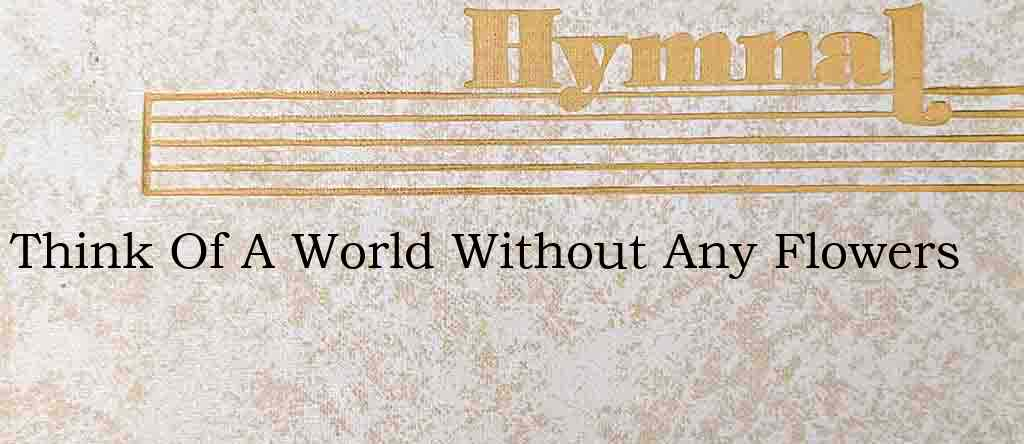 Think Of A World Without Any Flowers – Hymn Lyrics