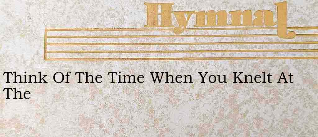 Think Of The Time When You Knelt At The – Hymn Lyrics