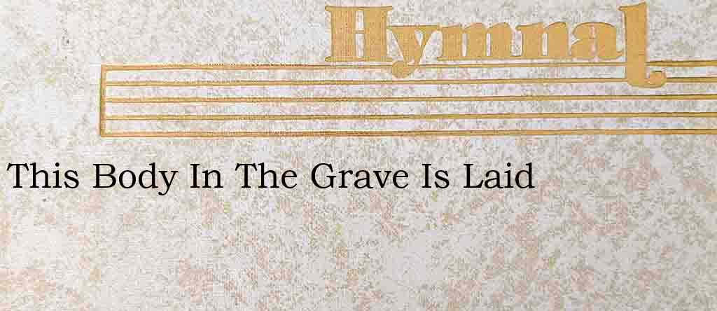 This Body In The Grave Is Laid – Hymn Lyrics