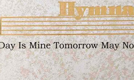 This Day Is Mine Tomorrow May Not Be – Hymn Lyrics