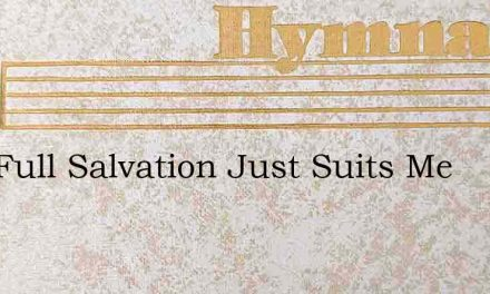 This Full Salvation Just Suits Me – Hymn Lyrics