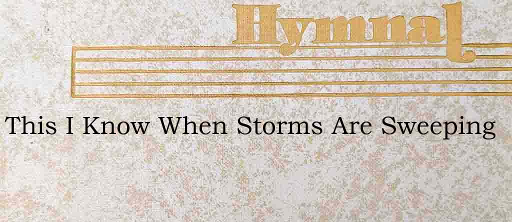 This I Know When Storms Are Sweeping – Hymn Lyrics