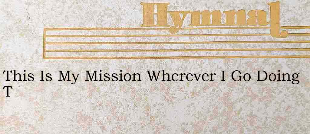This Is My Mission Wherever I Go Doing T – Hymn Lyrics