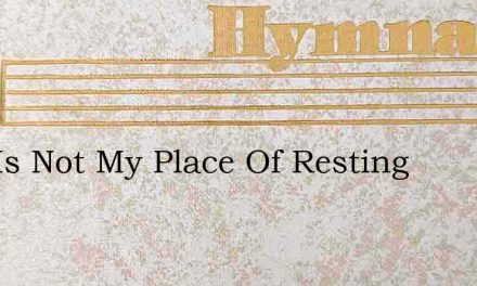 This Is Not My Place Of Resting – Hymn Lyrics