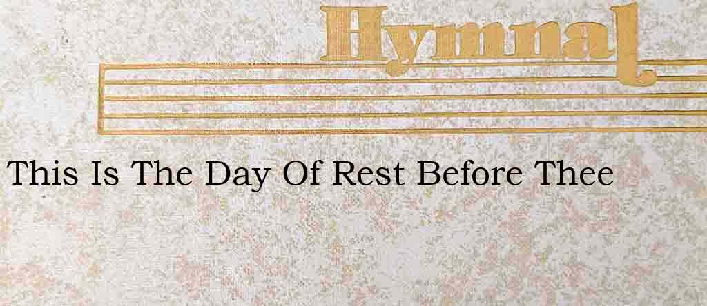 This Is The Day Of Rest Before Thee – Hymn Lyrics
