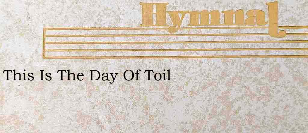 This Is The Day Of Toil – Hymn Lyrics