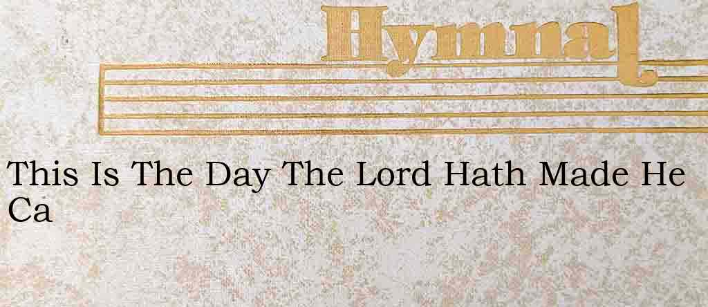 This Is The Day The Lord Hath Made He Ca – Hymn Lyrics
