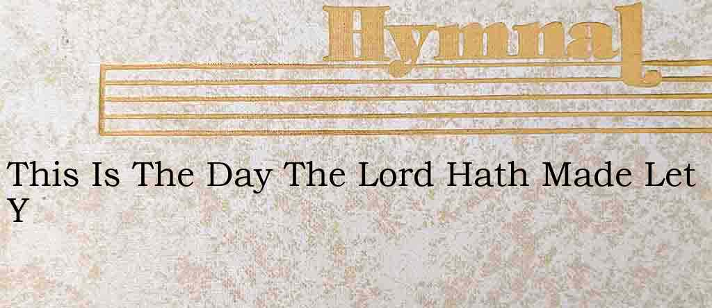 This Is The Day The Lord Hath Made Let Y – Hymn Lyrics