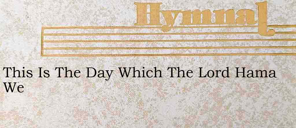 This Is The Day Which The Lord Hama We – Hymn Lyrics