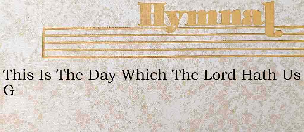 This Is The Day Which The Lord Hath Us G – Hymn Lyrics
